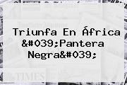 Triunfa En África &#039;<b>Pantera Negra</b>&#039;