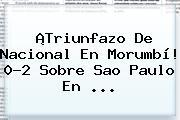 ¡Triunfazo De Nacional En Morumbí! 0-2 Sobre Sao Paulo En ...