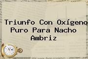 Triunfo Con Oxígeno Puro Para Nacho Ambriz