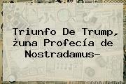 Triunfo De Trump, ¿una Profecía <b>de Nostradamus</b>?