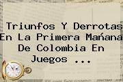 Triunfos Y Derrotas En La Primera Mañana De Colombia En <b>Juegos</b> ...