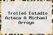 Trolleó Estadio Azteca A Michael Arroyo