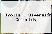 ?<b>Trolls</b>?, Diversión Colorida