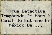 <b>True Detective</b> Temporada 2: Hora Y Canal De Estreno En México De <b>...</b>