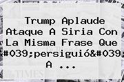 Trump Aplaude Ataque A Siria Con La Misma Frase Que 'persiguió' A ...