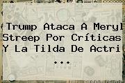 Trump Ataca A <b>Meryl Streep</b> Por Críticas Y La Tilda De Actri ...