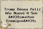 Trump Desea <b>feliz Año</b> Nuevo A Sus &#039;muchos Enemigos&#039;