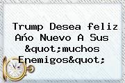 Trump Desea <b>feliz Año</b> Nuevo A Sus &quot;muchos Enemigos&quot;