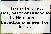 """Trump Destaca """"patriotismo"""" De Mexicano - Estadounidenses Por <b>5</b> ..."""