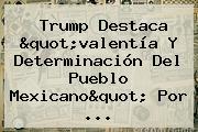 """Trump Destaca """"valentía Y Determinación Del Pueblo Mexicano"""" Por ..."""
