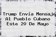 Trump Envía Mensaje Al Pueblo Cubano Este <b>20 De Mayo</b>