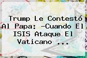 Trump Le Contestó Al Papa: ?Cuando El ISIS Ataque El <b>Vaticano</b> <b>...</b>