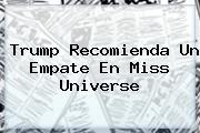 Trump Recomienda Un Empate En <b>Miss Universe</b>
