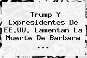 Trump Y Expresidentes De EE.UU. Lamentan La Muerte De <b>Barbara</b> ...