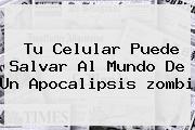 Tu Celular Puede Salvar Al Mundo De Un Apocalipsis <b>zombi</b>