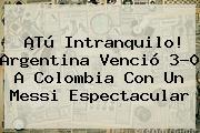 ¡Tú Intranquilo! Argentina Venció 3-0 A Colombia Con Un Messi Espectacular