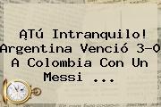 ¡Tú Intranquilo! <b>Argentina</b> Venció 3-0 A <b>Colombia</b> Con Un Messi ...