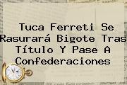 <b>Tuca Ferreti</b> Se Rasurará Bigote Tras Título Y Pase A Confederaciones