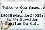 Tuitero Que Amenazó A '<b>Matador</b>' Es Un Servidor Público De Cali