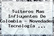 Tuiteros Mas Influyentes De <b>Colombia</b> - Novedades Tecnología <b>...</b>