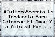 #TuiteroSecreto La Tendencia Para Celebrar El Amor Y La <b>Amistad</b> Por ...