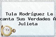 Tula Rodríguez Le <b>canta</b> Sus Verdades A Julieta