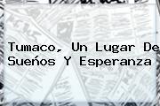 <b>Tumaco</b>, Un Lugar De Sueños Y Esperanza