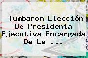 Tumbaron Elección De Presidenta Ejecutiva Encargada De La ...