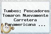 Tumbes: Pescadores Tomaron Nuevamente Carretera <b>Panamericana</b> <b>...</b>