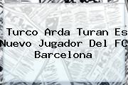 Turco <b>Arda Turan</b> Es Nuevo Jugador Del FC Barcelona