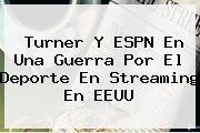 Turner Y <b>ESPN</b> En Una Guerra Por El Deporte En Streaming En EEUU