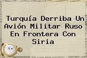 <b>Turquía</b> Derriba Un Avión Militar Ruso En Frontera Con Siria
