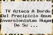 <b>TV Azteca</b> A Bordo Del Precipicio ¡sus Inversionistas Huyen De Su <b>...</b>