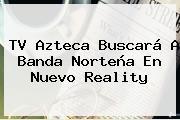 <b>TV Azteca</b> Buscará A Banda Norteña En Nuevo Reality