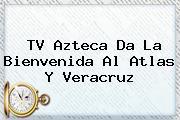 <b>TV Azteca</b> Da La Bienvenida Al Atlas Y Veracruz