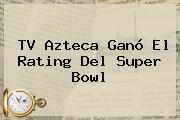 <b>TV Azteca</b> Ganó El Rating Del Super Bowl