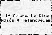 <b>TV Azteca</b> Le Dice Adiós A Telenovelas