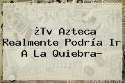 ¿Tv <b>Azteca</b> Realmente Podría Ir A La Quiebra?