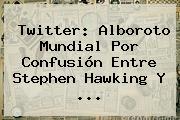 Twitter: Alboroto Mundial Por Confusión Entre <b>Stephen</b> Hawking Y ...