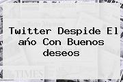 Twitter Despide El <b>año</b> Con Buenos <b>deseos</b>