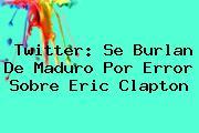Twitter: Se Burlan De Maduro Por Error Sobre <b>Eric Clapton</b>