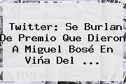 Twitter: Se Burlan De Premio Que Dieron A <b>Miguel Bosé</b> En Viña Del ...