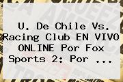 U. De Chile Vs. Racing Club EN VIVO ONLINE Por Fox Sports 2: Por ...