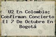 <b>U2</b> En <b>Colombia</b>: Confirman Concierto El 7 De Octubre En Bogotá
