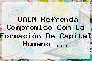 <b>UAEM</b> Refrenda Compromiso Con La Formación De Capital Humano <b>...</b>