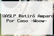 <b>UASLP</b> Retiró Amparo Por Caso ?Woow?