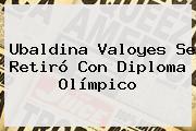 <b>Ubaldina Valoyes</b> Se Retiró Con Diploma Olímpico