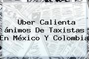 <b>Uber</b> Calienta ánimos De Taxistas En México Y Colombia