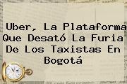 <b>Uber</b>, La Plataforma Que Desató La Furia De Los Taxistas En Bogotá