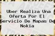 <b>Uber</b> Realiza Una Oferta Por El Servicio De Mapas De Nokia